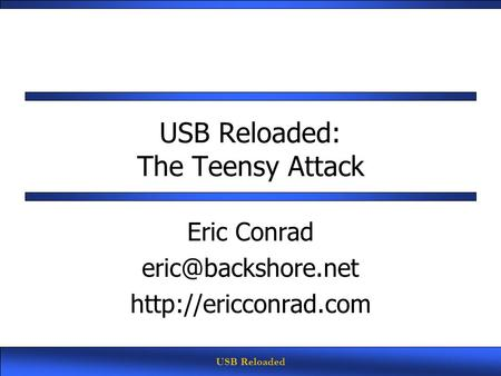 USB Reloaded USB Reloaded: The Teensy Attack Eric Conrad