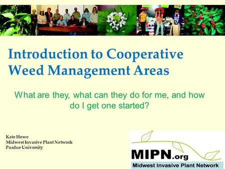 Introduction to Cooperative Weed Management Areas Kate Howe Midwest Invasive Plant Network Purdue University What are they, what can they do for me, and.