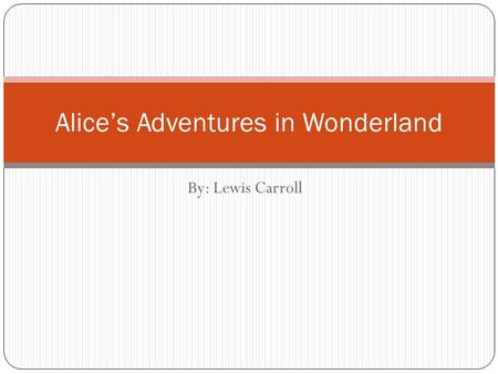 By: Lewis Carroll Alice's Adventures in Wonderland.