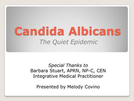 Candida Albicans The Quiet Epidemic Special Thanks to Barbara Stuart, APRN, NP-C, CEN Integrative Medical Practitioner Presented by Melody Covino.