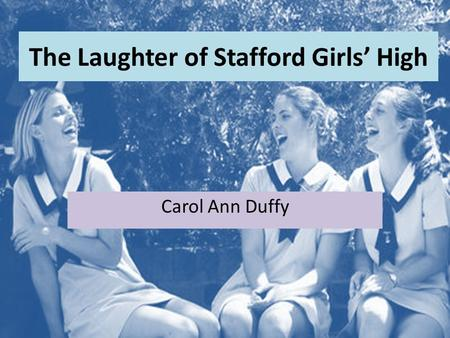 The Laughter of Stafford Girls' High Carol Ann Duffy.