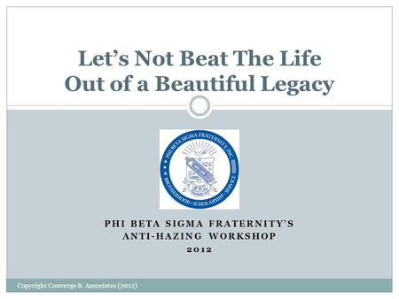 PHI BETA SIGMA FRATERNITY'S ANTI-HAZING WORKSHOP 2012 Let's Not Beat The Life Out of a Beautiful Legacy Copyright Converge & Associates (2012)