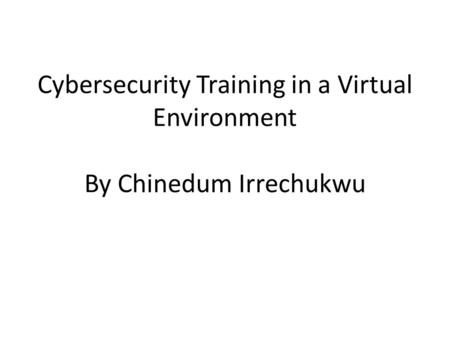 Cybersecurity Training in a Virtual Environment By Chinedum Irrechukwu.