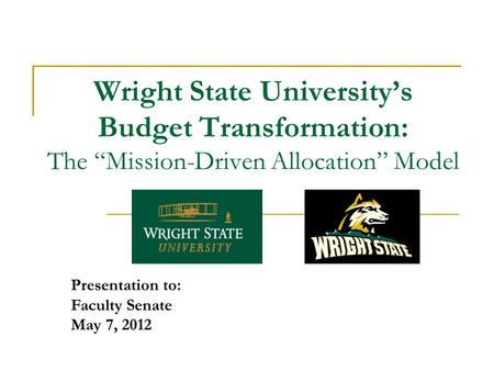 "Wright State University's Budget Transformation: The ""Mission-Driven Allocation"" Model Presentation to: Faculty Senate May 7, 2012."