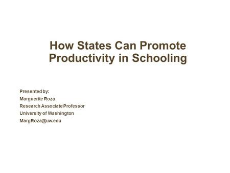 How States Can Promote Productivity in Schooling Presented by: Marguerite Roza Research Associate Professor University of Washington
