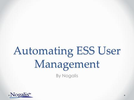 Automating ESS User Management By Nogalis. What is covered? Why you should automate ESS user management General overview of methodology How-to demo (Basic)