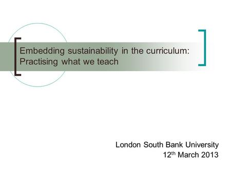 Embedding sustainability in the curriculum: Practising what we teach London South Bank University 12 th March 2013.