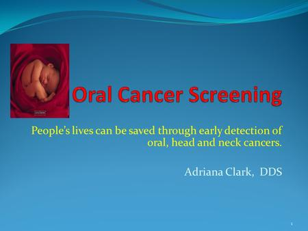 Oral Cancer Screening People's lives can be saved through early detection of oral, head and neck cancers. Adriana Clark, DDS.