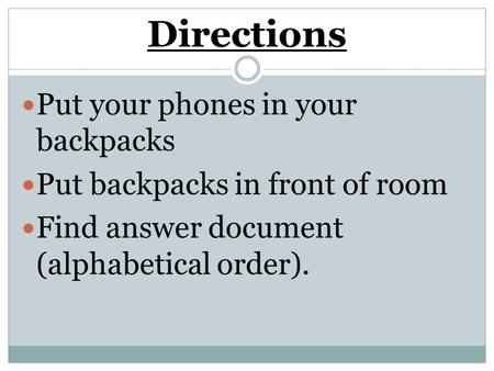 Directions Put your phones in your backpacks Put backpacks in front of room Find answer document (alphabetical order).