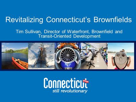 Office of Brownfield Remediation and Development Revitalizing Connecticut's Brownfields Tim Sullivan, Director of Waterfront, Brownfield and Transit-Oriented.