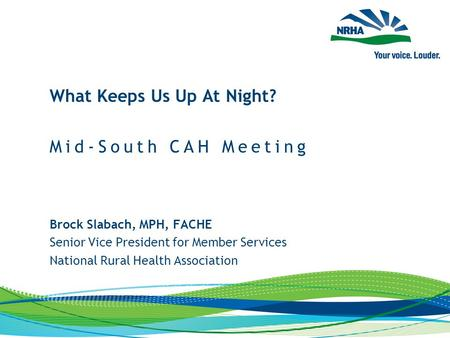 Brock Slabach, MPH, FACHE Senior Vice President for Member Services National Rural Health Association What Keeps Us Up At Night? Mid-South CAH Meeting.