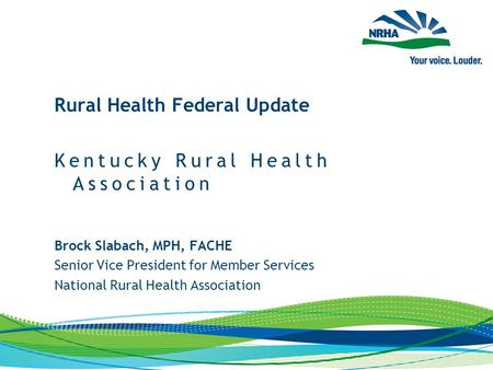 Brock Slabach, MPH, FACHE Senior Vice President for Member Services National Rural Health Association Rural Health Federal Update Kentucky Rural Health.