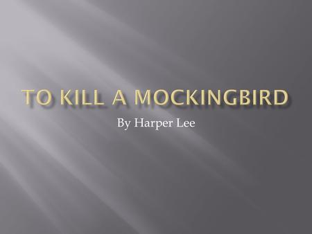By Harper Lee.  Lee published To Kill a Mockingbird when she was 34 years old, and it is the only novel she ever published.  Lee grew up in Monroeville,