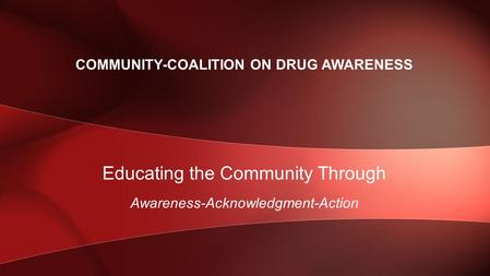 Educating the Community Through Awareness-Acknowledgment-Action COMMUNITY-COALITION ON DRUG AWARENESS.