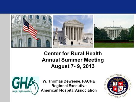 W. Thomas Deweese, FACHE Regional Executive American Hospital Association Center for Rural Health Annual Summer Meeting August 7- 9, 2013.