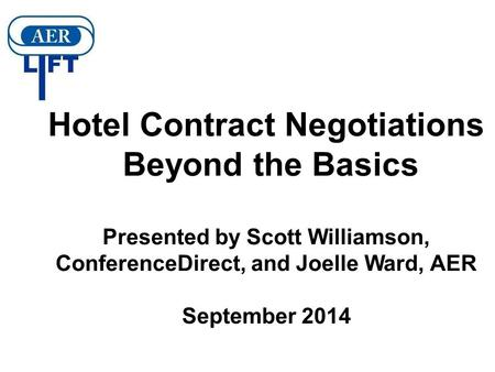 Hotel Contract Negotiations Beyond the Basics Presented by Scott Williamson, ConferenceDirect, and Joelle Ward, AER September 2014.
