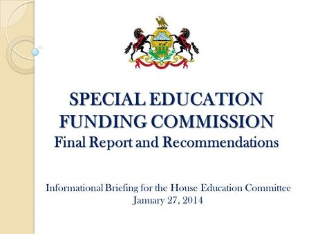 SPECIAL EDUCATION FUNDING COMMISSION Final Report and Recommendations Informational Briefing for the House Education Committee January 27, 2014.