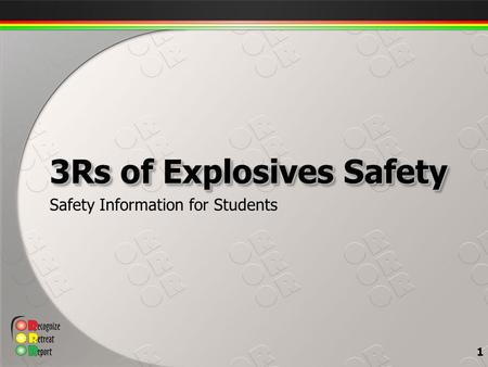 Safety Information for Students 3Rs of Explosives Safety 1.