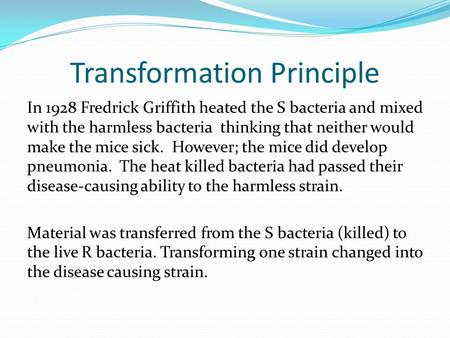Transformation Principle In 1928 Fredrick Griffith heated the S bacteria and mixed with the harmless bacteria thinking that neither would make the mice.