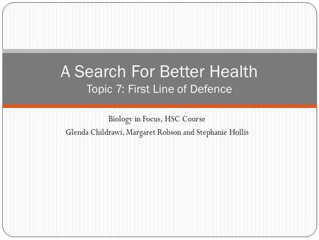 Biology in Focus, HSC Course Glenda Childrawi, Margaret Robson and Stephanie Hollis A Search For Better Health Topic 7: First Line of Defence.