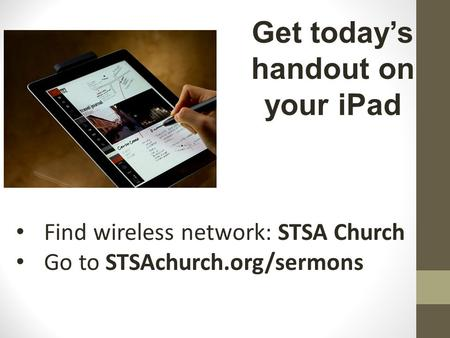 Find wireless network: STSA Church Go to STSAchurch.org/sermons Get today's handout on your iPad.