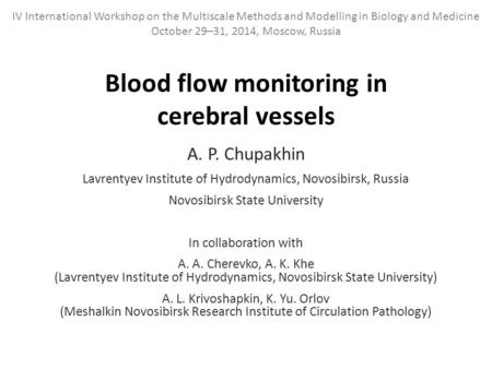 Blood flow monitoring in cerebral vessels A. P. Chupakhin Lavrentyev Institute of Hydrodynamics, Novosibirsk, Russia Novosibirsk State University In collaboration.