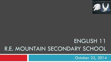 ENGLISH 11 R.E. MOUNTAIN SECONDARY SCHOOL October 22, 2014.