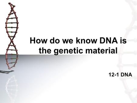 How do we know DNA is the genetic material 12-1 DNA.
