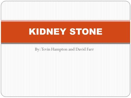 By: Tevin Hampton and David Farr KIDNEY STONE. What it is Kidney Stone is a solid mass made up of tiny crystals.One or more stones can be in the kidney.