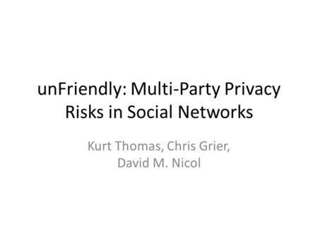 UnFriendly: Multi-Party Privacy Risks in Social Networks Kurt Thomas, Chris Grier, David M. Nicol.