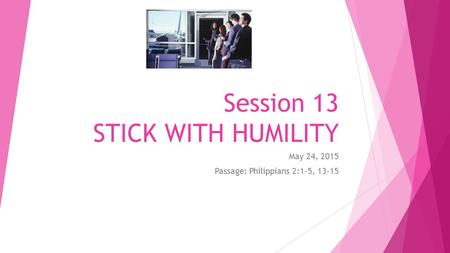Session 13 STICK WITH HUMILITY May 24, 2015 Passage: Philippians 2:1-5, 13-15.