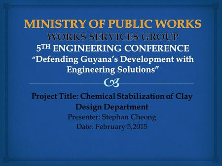 Project Title: Chemical Stabilization of Clay Design Department Presenter: Stephan Cheong Date: February 5,2015.
