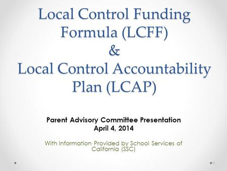 Local Control Funding Formula (LCFF) & Local Control Accountability Plan (LCAP) Parent Advisory Committee Presentation April 4, 2014 With Information Provided.