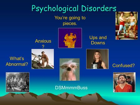 Psychological Disorders What's Abnormal? Anxious ? You're going to pieces. Ups and Downs Confused? DSMmmmBuss.