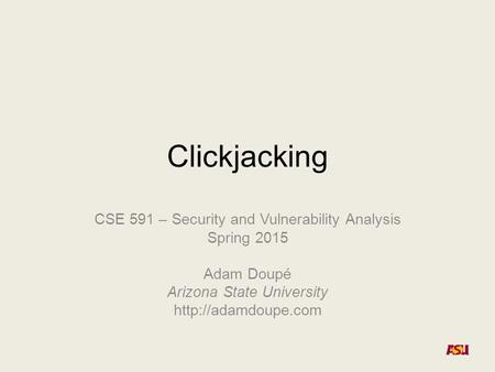 Clickjacking CSE 591 – Security and Vulnerability Analysis Spring 2015 Adam Doupé Arizona State University