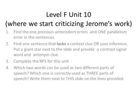 Level F Unit 10 (where we start criticizing Jerome's work) 1.Find the one pronoun-antecedent errors and ONE parallelism error in the sentences 2.Find one.
