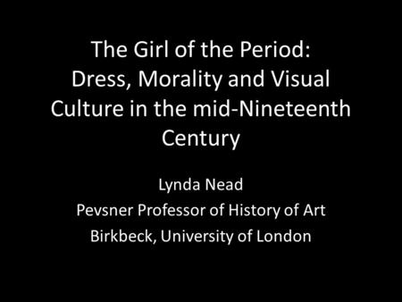 The Girl of the Period: Dress, Morality and Visual Culture in the mid-Nineteenth Century Lynda Nead Pevsner Professor of History of Art Birkbeck, University.