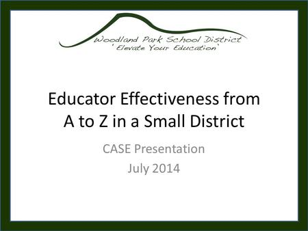 Educator Effectiveness from A to Z in a Small District CASE Presentation July 2014.