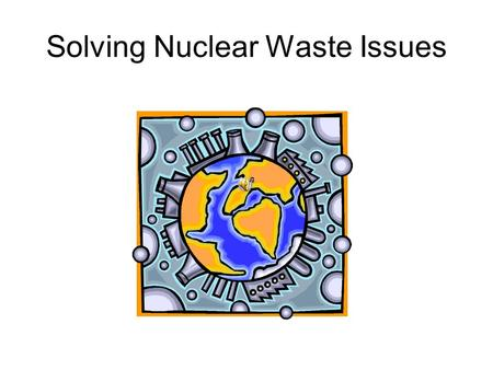 Solving Nuclear Waste Issues. Introduction of the Issue Uranium is a naturally occurring rock! It can be found in the southwest United States. It is used.