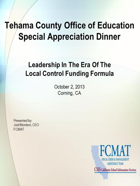 Tehama County Office of Education Special Appreciation Dinner Leadership In The Era Of The Local Control Funding Formula October 2, 2013 Corning, CA Presented.