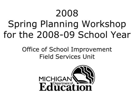 2008 Spring Planning Workshop for the 2008-09 School Year Office of School Improvement Field Services Unit.