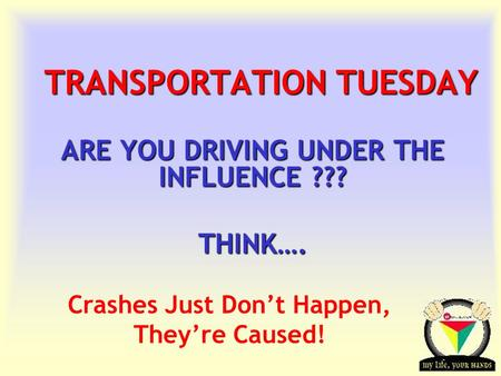 Transportation Tuesday TRANSPORTATION TUESDAY ARE YOU DRIVING UNDER THE INFLUENCE ??? THINK…. Crashes Just Don't Happen, They're Caused!