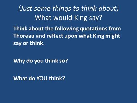 (Just some things to think about) What would King say? Think about the following quotations from Thoreau and reflect upon what King might say or think.