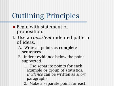 Outlining Principles Begin with statement of proposition. I. Use a consistent indented pattern of ideas. A. Write all points as complete sentences. B.