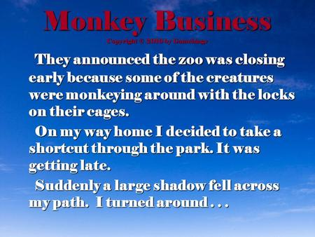 Monkey Business Copyright © 2010 by Gamehinge They announced the zoo was closing early because some of the creatures were monkeying around with the locks.