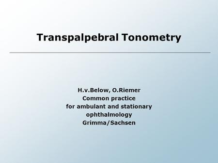 Transpalpebral Tonometry H.v.Below, O.Riemer Common practice for ambulant and stationary ophthalmology Grimma/Sachsen.
