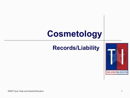 ©2003 Texas Trade and Industrial Education1 Records/Liability Cosmetology.