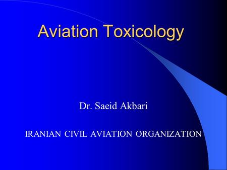 Dr. Saeid Akbari IRANIAN CIVIL AVIATION ORGANIZATION Aviation Toxicology.