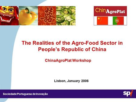Sociedade Portuguesa de Inovação Lisbon, January 2006 3,5/3,5 CM The Realities of the Agro-Food Sector in People's Republic of China ChinaAgroPlat Workshop.