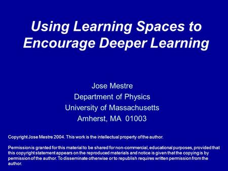 Using Learning Spaces to Encourage Deeper Learning Jose Mestre Department of Physics University of Massachusetts Amherst, MA 01003 Copyright Jose Mestre.